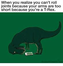T Rex Arms Meme - when you realize you can t roll joints because your arms are too