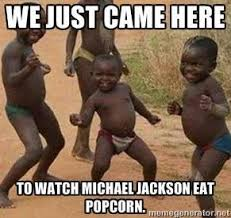 Meme Eating Popcorn - we just came here to watch michael jackson eat popcorn i just