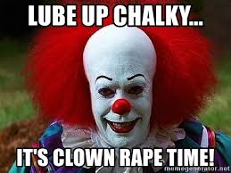 Lube Up Meme - lube up chalky it s clown rape time pennywise the clown meme