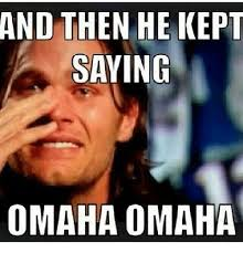 Funny Meme Saying - and then he kept saying omaha omaha funny meme on me me
