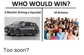 Soon Car Meme - who would win a muslim driving a hyundai 44 britains too soon