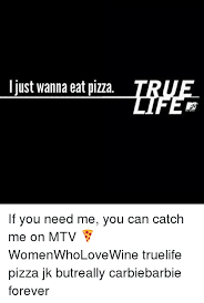 True Life Meme - i just wanna eat pizza if you need me you can catch me on mtv