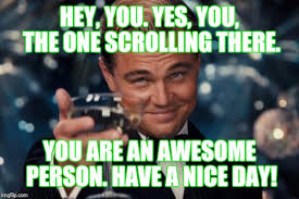 Hey You There Meme - hey you yes you the one scrolling there you are an awesome