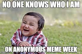 Anonymous Meme - no one knows who i am on anonymous meme week meme