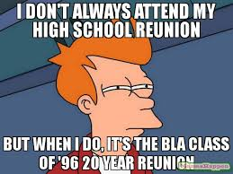High School Reunion Meme - i don t always attend my high school reunion but when i do it s the