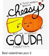 We Go Together Meme - i dont wanna sound ut we go really gouda together bad valentines pun