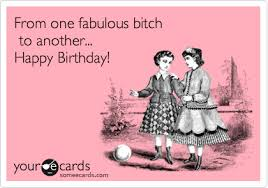 Happy Birthday Bitch Meme - from one fabulous bitch to another happy birthday birthday ecard