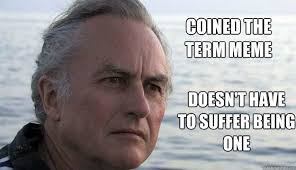 Meme Richard Dawkins - coined the term meme doesn t have to suffer being one dawkins