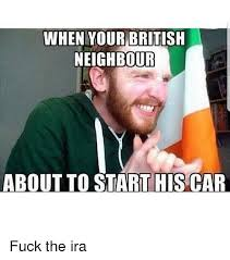Ira Meme - when your british neighbour about to start his car fuck the ira