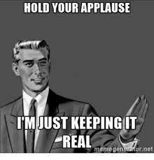Applause Meme - hold your applause imiust keeping it freal emege or net meme on me me
