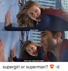Superman Meme - 201 you re late there was really bad traffic supergirl or superman