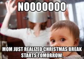 Crazy Mom Meme - nooooooo mom just realized christmas break starts tomorrow crazy