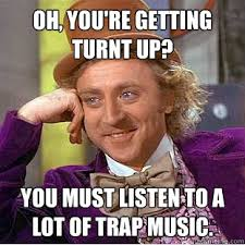 Turnt Meme - oh you re getting turnt up you must listen to a lot of trap