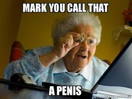 Penis Meme - mark you call that a penis internet grandma make a meme