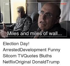 Arrested Development Memes - ore miles and miles of wall election day arresteddevelopment funny