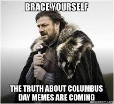 Columbus Day Meme - brace yourself the truth about columbus day memes are coming