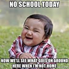 School Today Meme - no school today now we ll see what goes on around here when i m