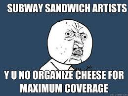Subway Sandwich Meme - subway sandwich artists y u no organize cheese for maximum