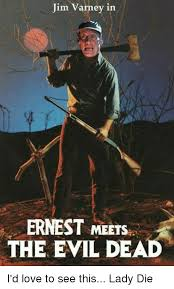 Evil Dead Meme - jim varney in ernest meets the evil dead i d love to see this lady