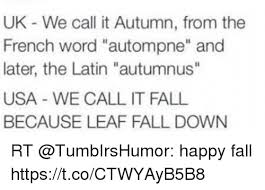 uk we call it autumn from the french word autompne and later the