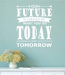 your future is created by what you do today not tomorrow vinyl
