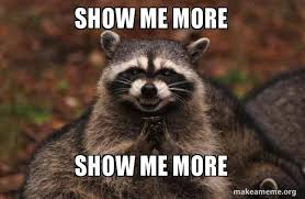 Please Tell Me More Meme - show me more show me more make a meme
