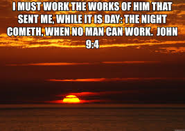 Works For Me Meme - i must work the works of him that sent me while it is day the