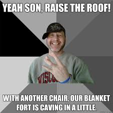 Blanket Fort Meme - yeah son raise the roof with another chair our blanket fort is
