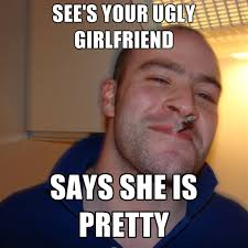 Meme Ugly - see s your ugly girlfriend says she is pretty create meme
