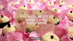 Wishing You A Happy Birthday Quotes Wish You All The Best And Happiness In Life Happy Birthday