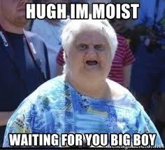 I Am Moist Meme - hugh im moist waiting for you big boy ugly lady meme generator