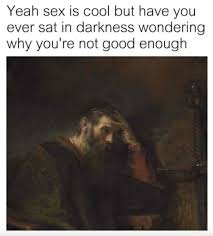 Why You Not Meme - yeah sex is cool but have you ever sat in darkness wondering why you