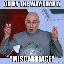 Miscarriage Meme - oh by the way i had a miscarriage dr evil meme meme generator