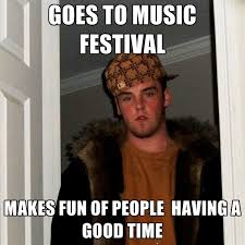 Music Festival Meme - goes to music festival makes fun of people having a good time
