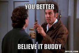 Kramer Meme - kramer you better believe it buddy writing memes pinterest