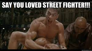 Fighter Meme - say you loved street fighter van damme street fighter quickmeme