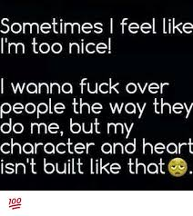 Fuck That Meme - sometimes l feel like i m too nice wanna fuck over people the way