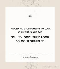 Are Christian Louboutins Comfortable Tuesdayshoesday 9 Shoe Quotes To Know And Love Christian