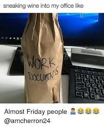 Almost Friday Meme - sneaking wine into my office like work almost friday people