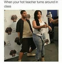 Your Hot Meme - when your hot teacher turns around in class teacher meme on