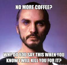 Can You Not Meme - no more coffee why do you say this when you know i will kill you