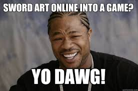 Online Meme - funny online meme sword art online into a game yo dawg picture
