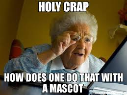 Holy Crap Meme - holy crap how does one do that with a mascot meme grandma finds