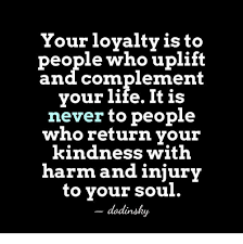 Uplifting Memes - your loyalty is to people who uplift and complement your life it