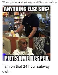Subway Meme - when you work at subway and birdman walk in anything else sirp