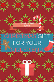 what is the best christmas gift for your girlfriend my ideas for