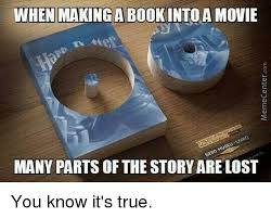 Make A Picture Into A Meme - when making a book into a movie many parts of the storyare lost you