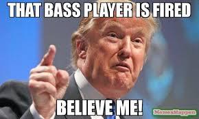 Bass Player Meme - that bass player is fired believe me meme donald trump 55929