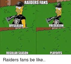 Raiders Fans Memes - raiders fans preseason offseason regular season playoffs raiders