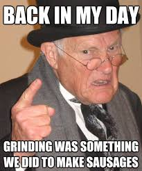 Grinding Meme - back in my day grinding was something we did to make sausages